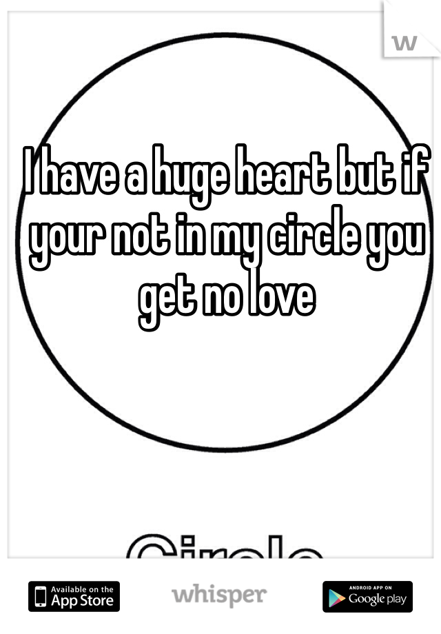 I have a huge heart but if your not in my circle you get no love