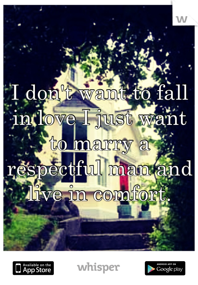 I don't want to fall in love I just want to marry a respectful man and live in comfort.