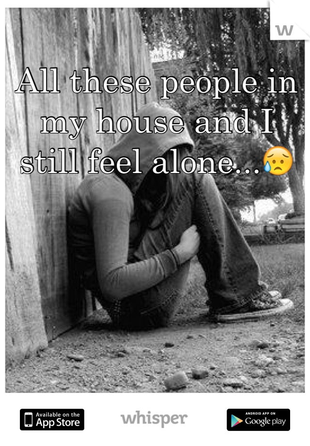 All these people in my house and I still feel alone...😥