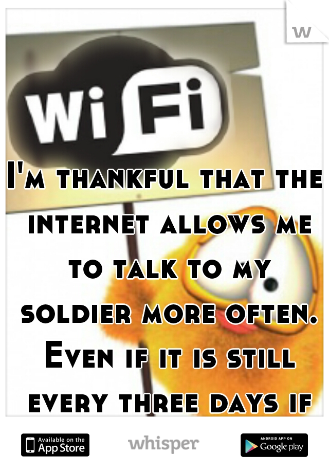 I'm thankful that the internet allows me to talk to my soldier more often. Even if it is still every three days if I'm lucky.