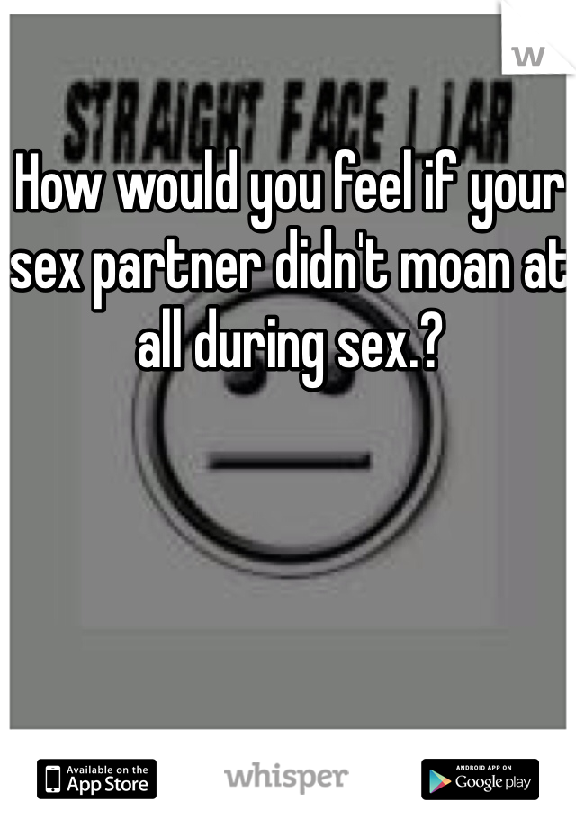 How would you feel if your sex partner didn't moan at all during sex.?