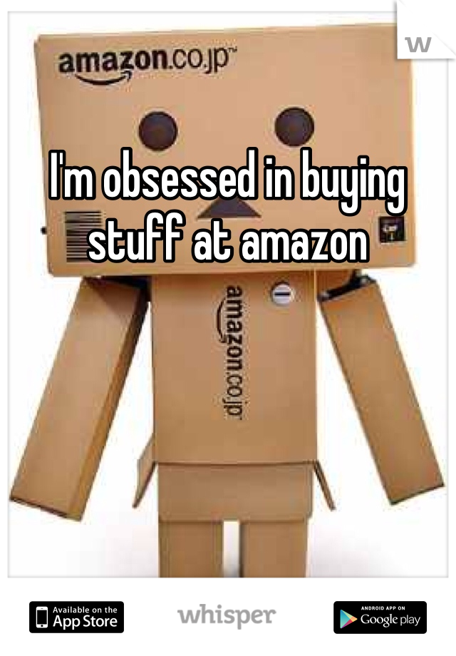 I'm obsessed in buying stuff at amazon