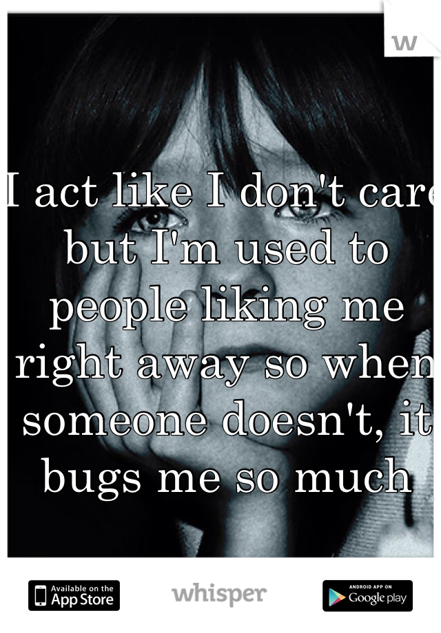 I act like I don't care but I'm used to people liking me right away so when someone doesn't, it bugs me so much