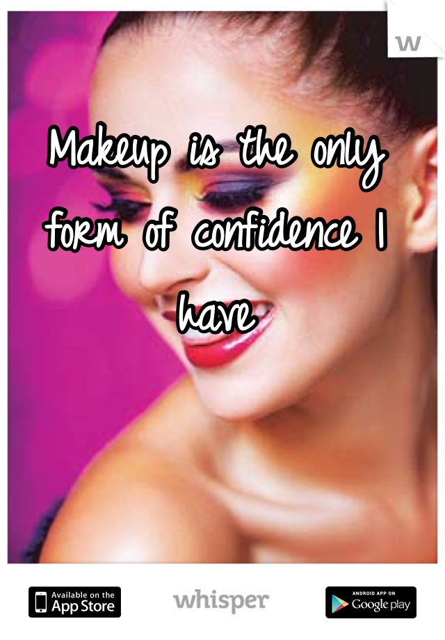 Makeup is the only form of confidence I have