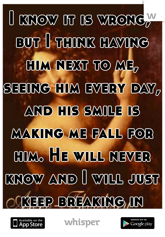 I know it is wrong, but I think having him next to me, seeing him every day, and his smile is making me fall for him. He will never know and I will just keep breaking in silence.