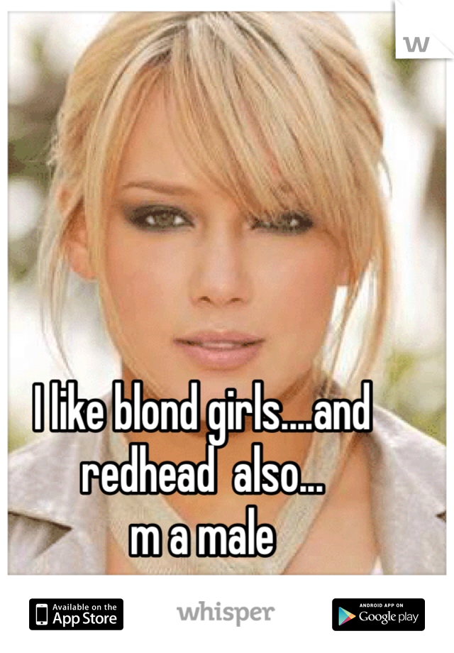 I like blond girls....and redhead  also... m a male