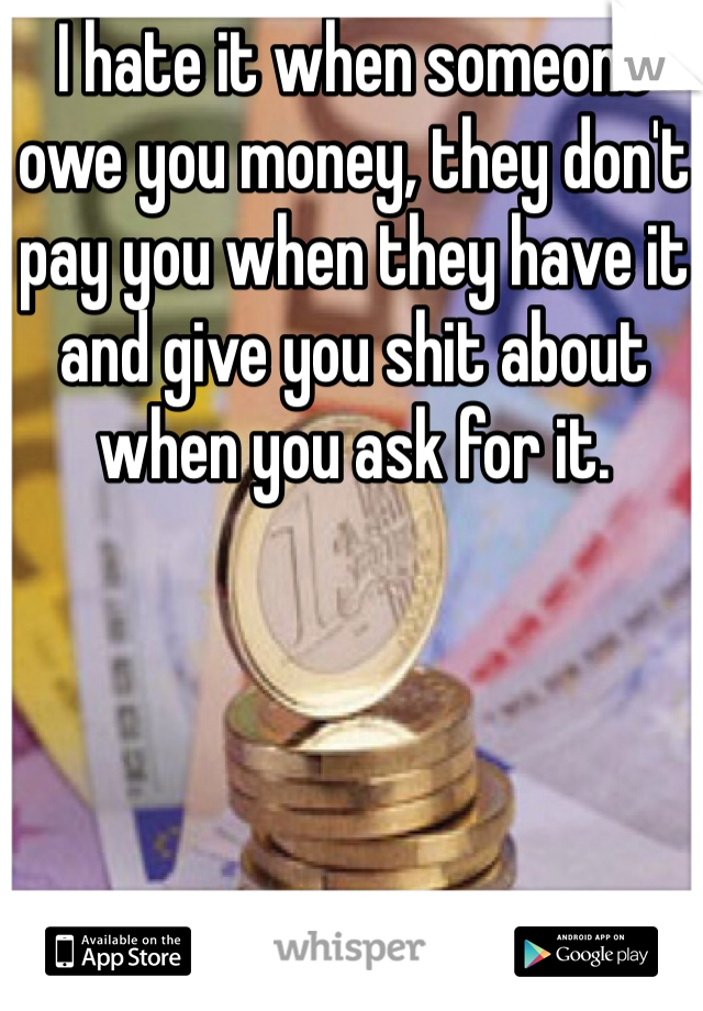 I hate it when someone owe you money, they don't pay you when they have it and give you shit about when you ask for it.