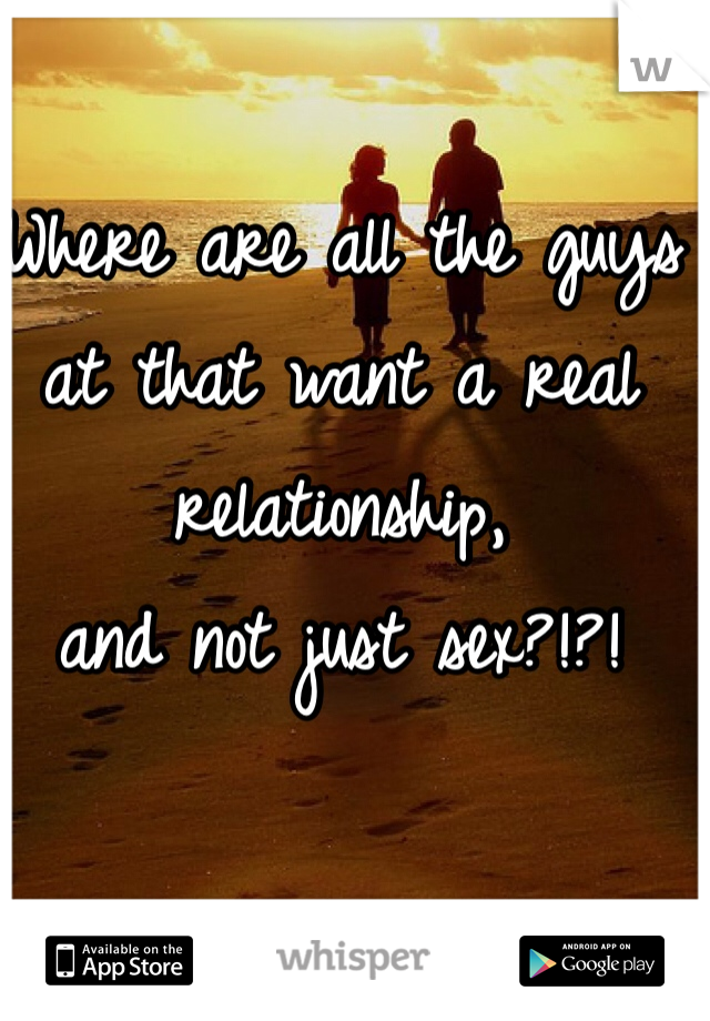 Where are all the guys  at that want a real relationship,  and not just sex?!?!