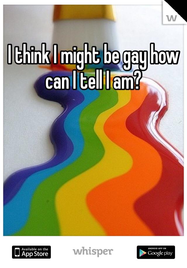 I think I might be gay how can I tell I am?