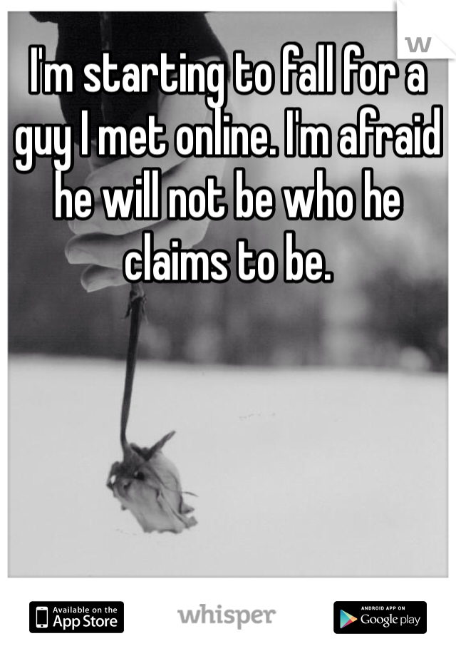 I'm starting to fall for a guy I met online. I'm afraid he will not be who he claims to be.
