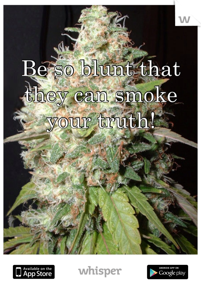 Be so blunt that they can smoke your truth!