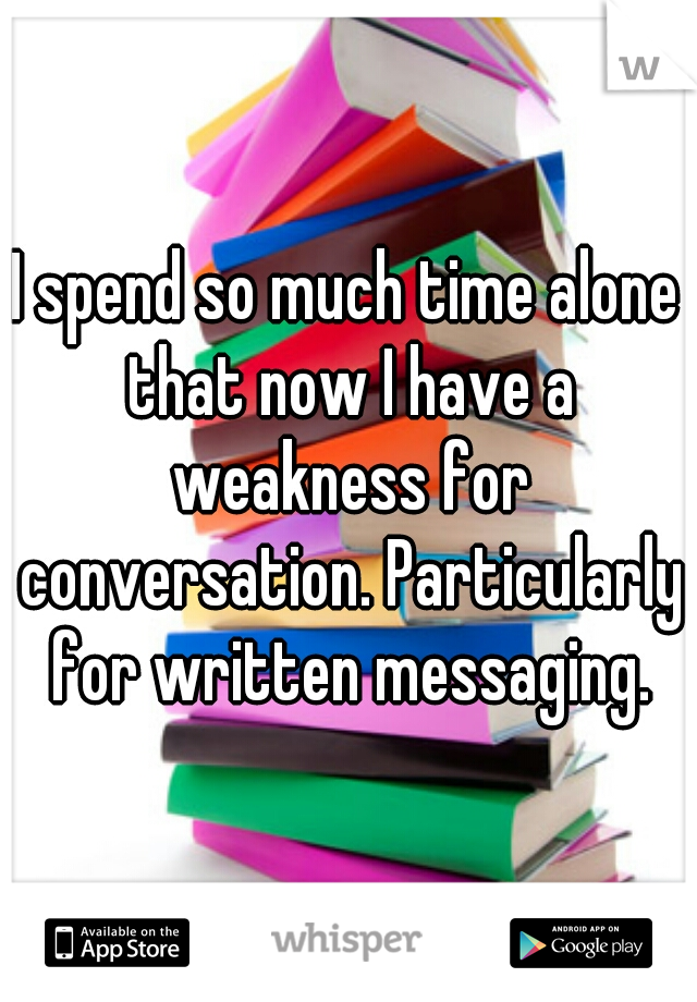 I spend so much time alone that now I have a weakness for conversation. Particularly for written messaging.