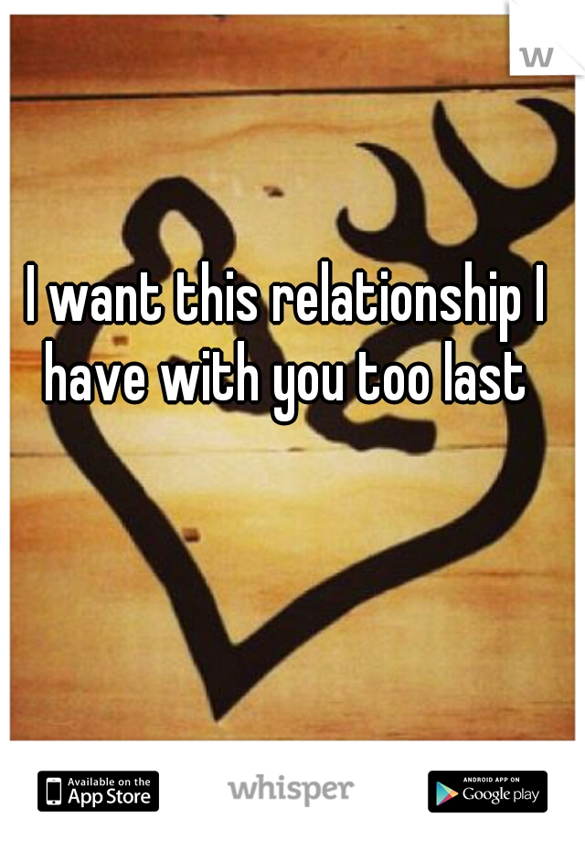 I want this relationship I have with you too last ♥