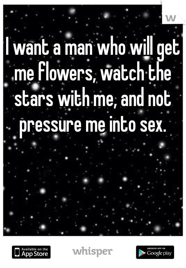 I want a man who will get me flowers, watch the stars with me, and not pressure me into sex.