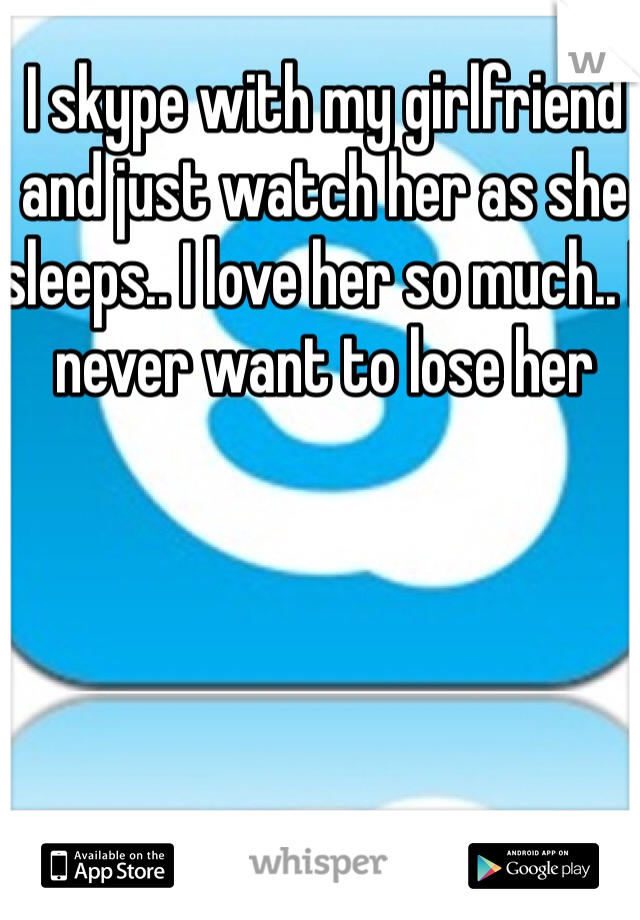 I skype with my girlfriend and just watch her as she sleeps.. I love her so much.. I never want to lose her
