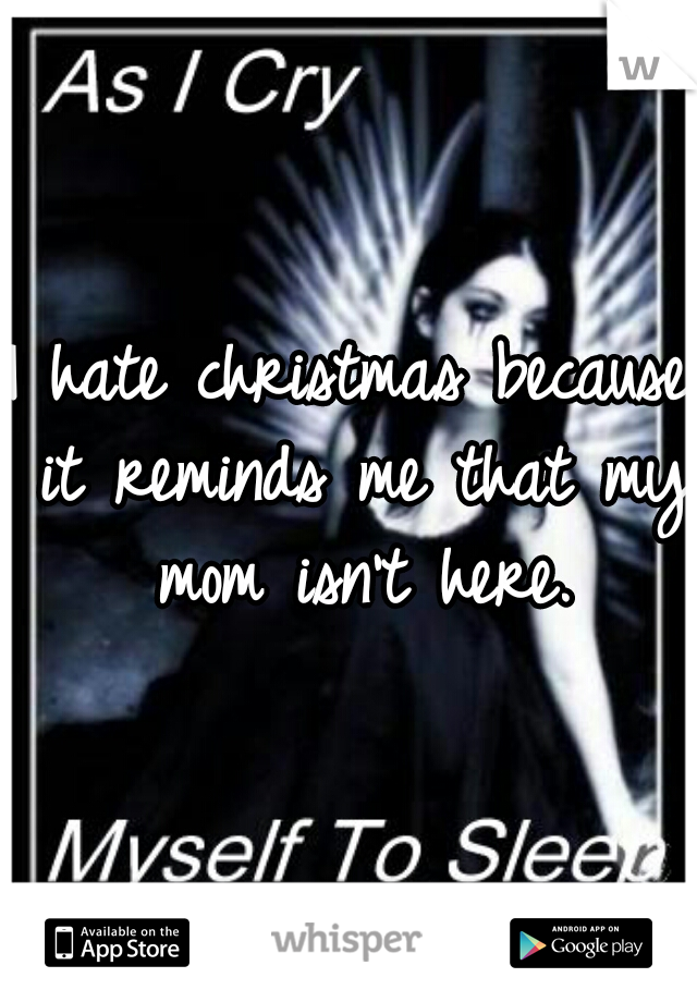 I hate christmas because it reminds me that my mom isn't here.