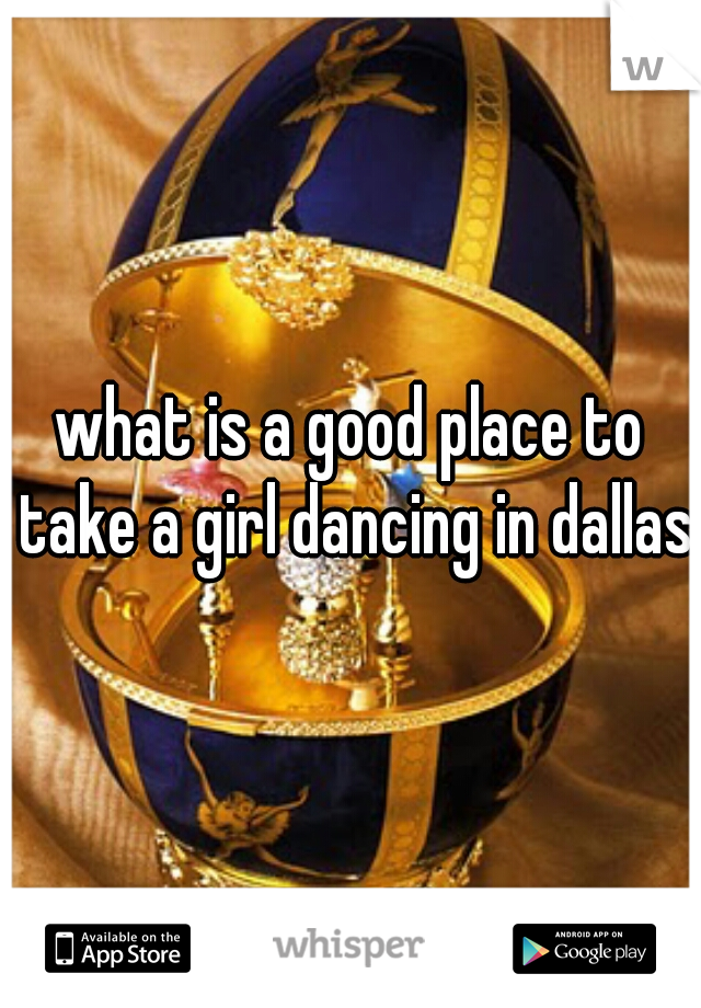 what is a good place to take a girl dancing in dallas?