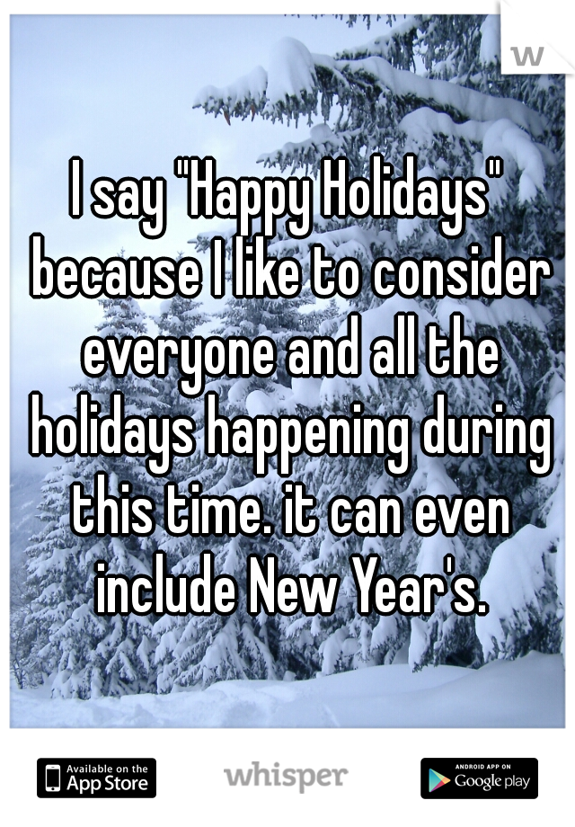 """I say """"Happy Holidays"""" because I like to consider everyone and all the holidays happening during this time. it can even include New Year's."""