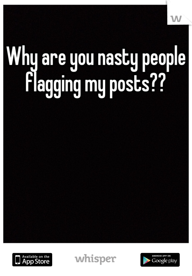 Why are you nasty people flagging my posts??