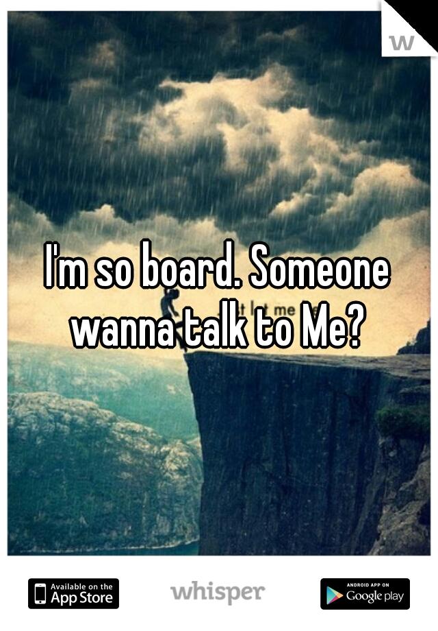 I'm so board. Someone wanna talk to Me?