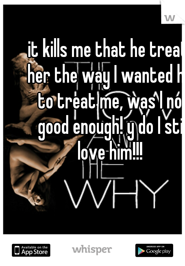 it kills me that he treats her the way I wanted him to treat me, was I not good enough! y do I still love him!!!