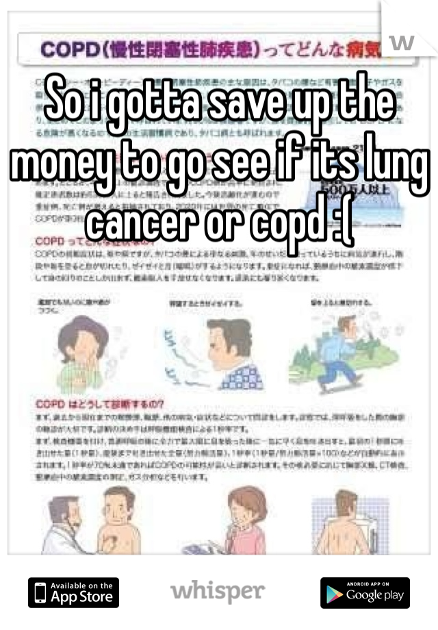 So i gotta save up the money to go see if its lung cancer or copd :(