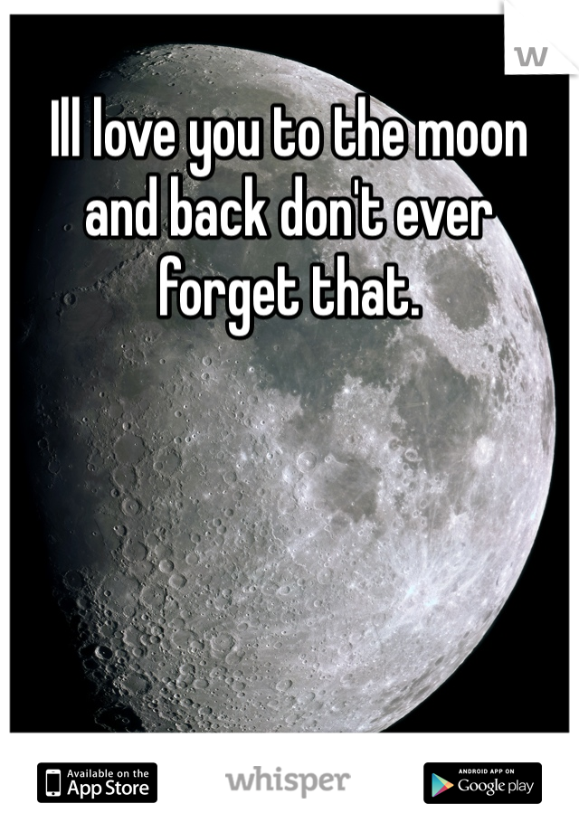 Ill love you to the moon and back don't ever forget that.