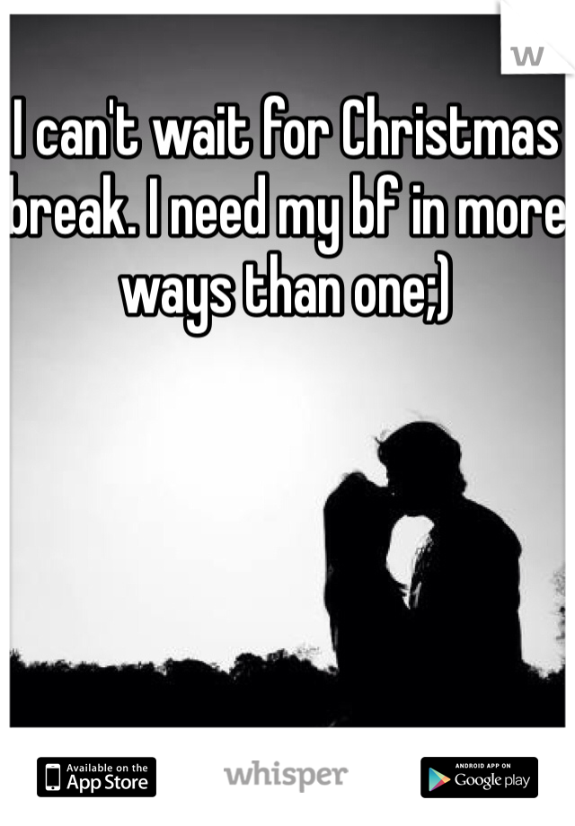 I can't wait for Christmas break. I need my bf in more ways than one;)