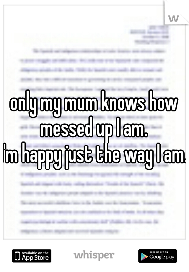 only my mum knows how messed up I am.  I'm happy just the way I am.
