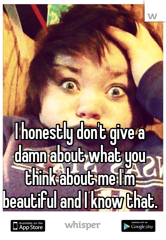 I honestly don't give a damn about what you think about me I'm beautiful and I know that.