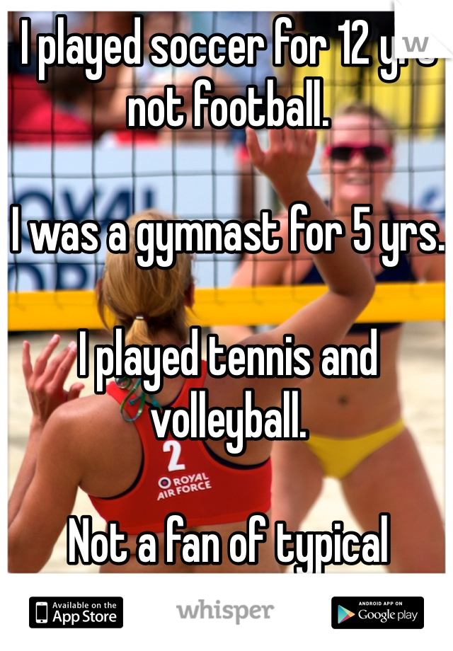 I played soccer for 12 yrs not football.  I was a gymnast for 5 yrs.  I played tennis and volleyball.  Not a fan of typical American TV sports!