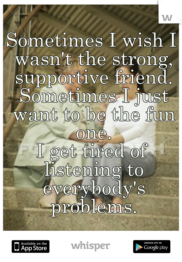Sometimes I wish I wasn't the strong, supportive friend.  Sometimes I just want to be the fun one. I get tired of listening to everybody's problems.
