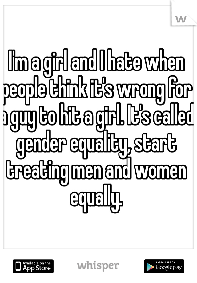 I'm a girl and I hate when people think it's wrong for a guy to hit a girl. It's called gender equality, start treating men and women equally.