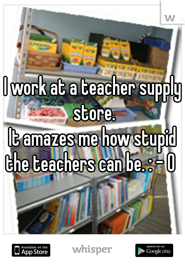 I work at a teacher supply store.  It amazes me how stupid the teachers can be. : - 0