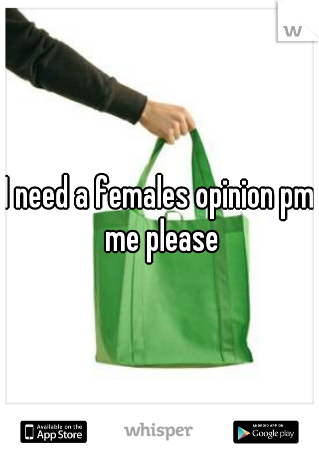 I need a females opinion pm me please