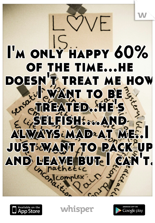 I'm only happy 60% of the time...he doesn't treat me how I want to be treated..he's selfish....and always mad at me..I just want to pack up and leave but I can't..