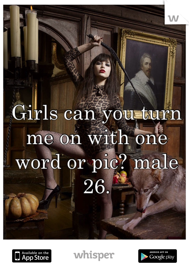 Girls can you turn me on with one word or pic? male 26.