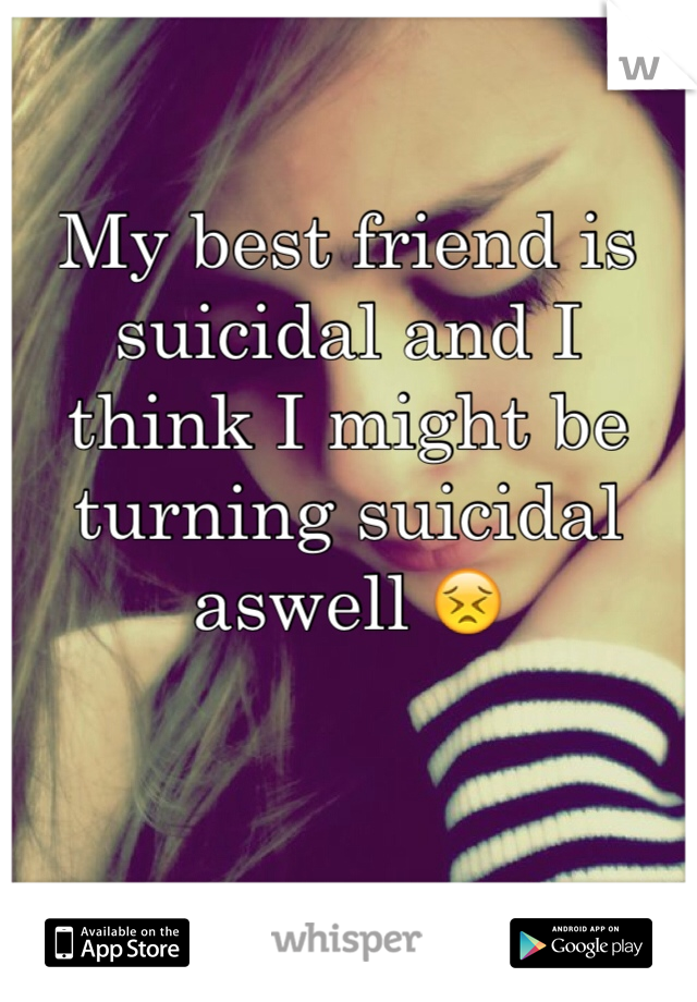 My best friend is suicidal and I think I might be turning suicidal aswell 😣