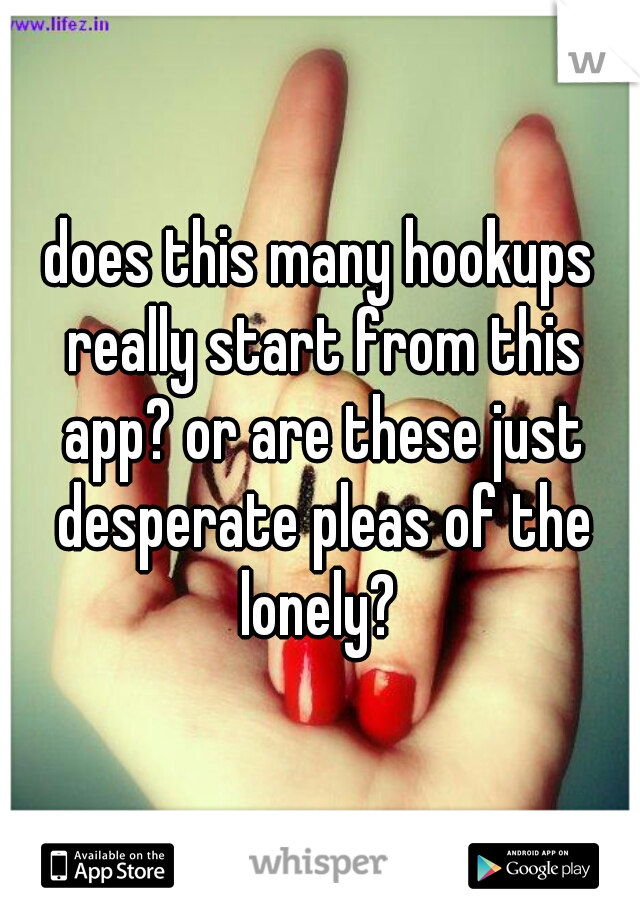 does this many hookups really start from this app? or are these just desperate pleas of the lonely?