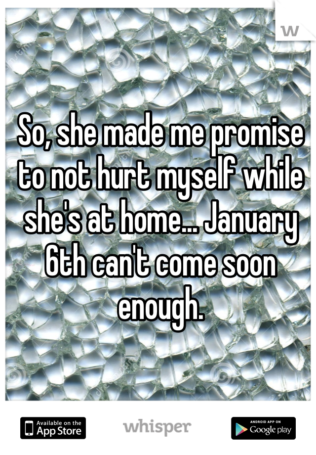 So, she made me promise to not hurt myself while she's at home... January 6th can't come soon enough.