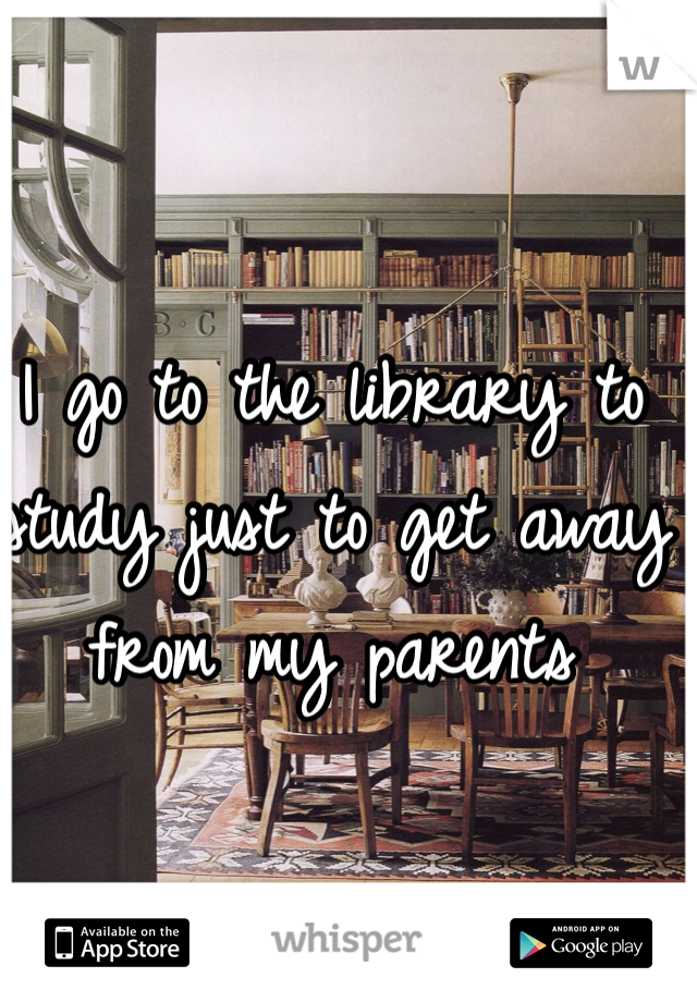 I go to the library to study just to get away from my parents