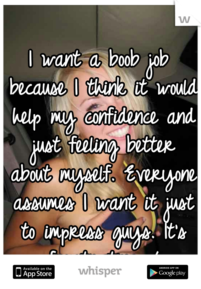 I want a boob job because I think it would help my confidence and just feeling better about myself. Everyone assumes I want it just to impress guys. It's frustrating.=/