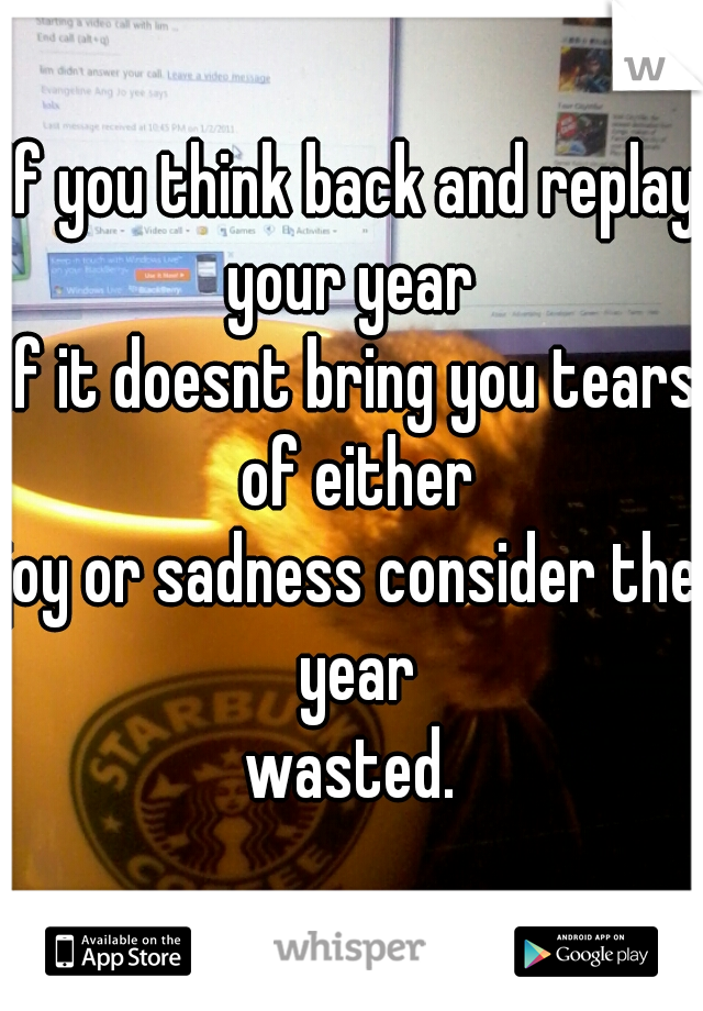If you think back and replay your year  if it doesnt bring you tears of either joy or sadness consider the year wasted.