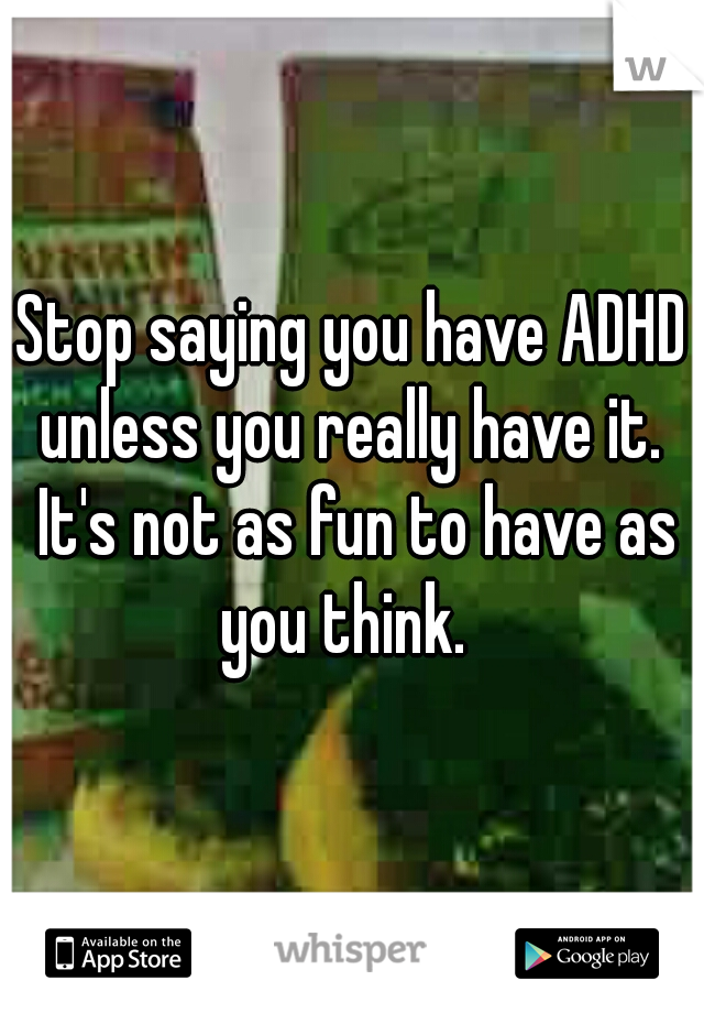 Stop saying you have ADHD unless you really have it.  It's not as fun to have as you think.