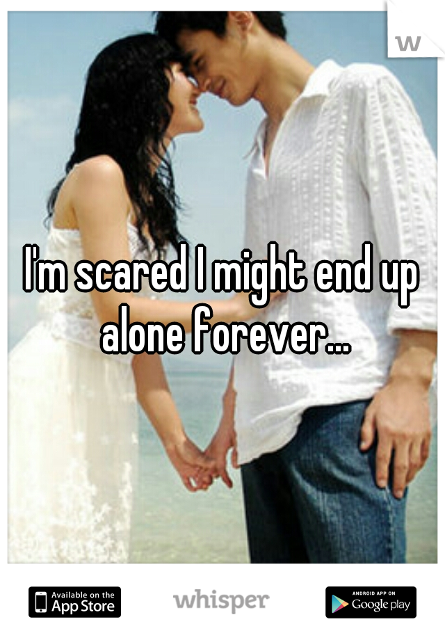I'm scared I might end up alone forever...