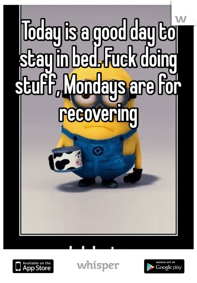 Today is a good day to stay in bed. Fuck doing stuff, Mondays are for recovering