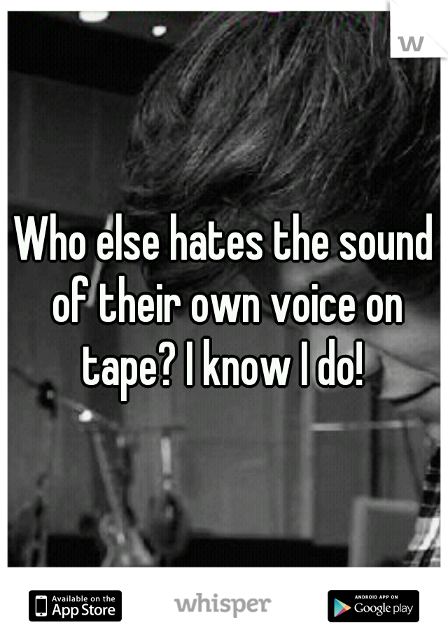 Who else hates the sound of their own voice on tape? I know I do!