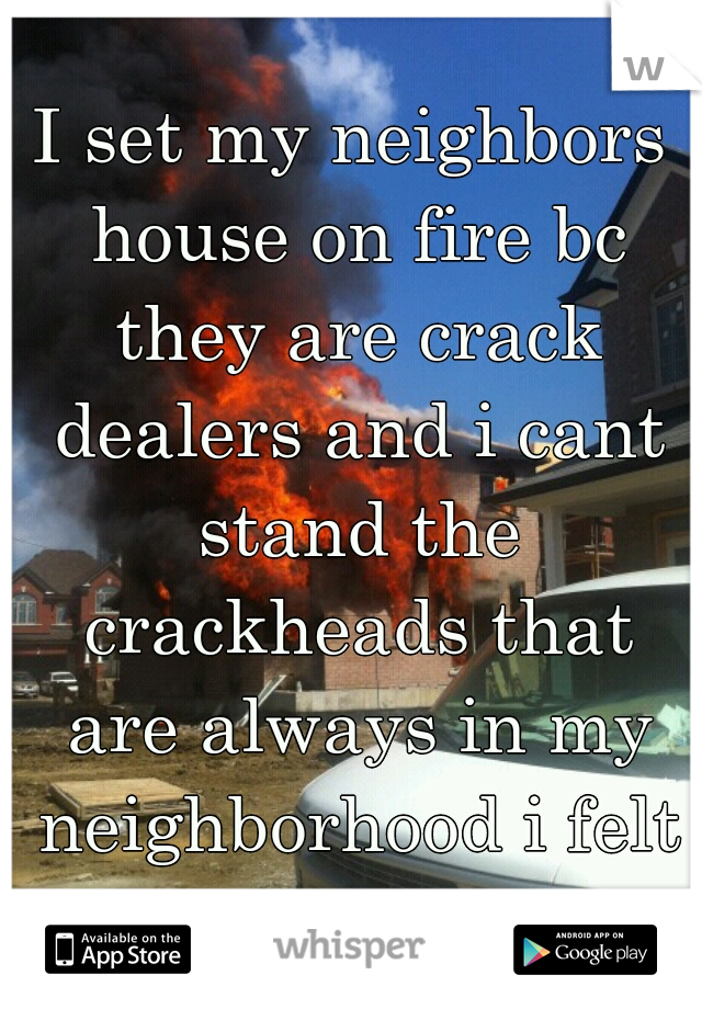 I set my neighbors house on fire bc they are crack dealers and i cant stand the crackheads that are always in my neighborhood i felt so good