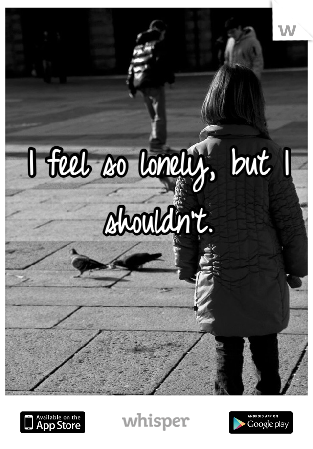 I feel so lonely, but I shouldn't.