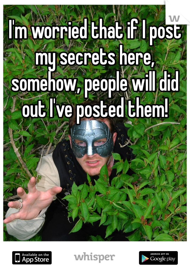 I'm worried that if I post my secrets here, somehow, people will did out I've posted them!